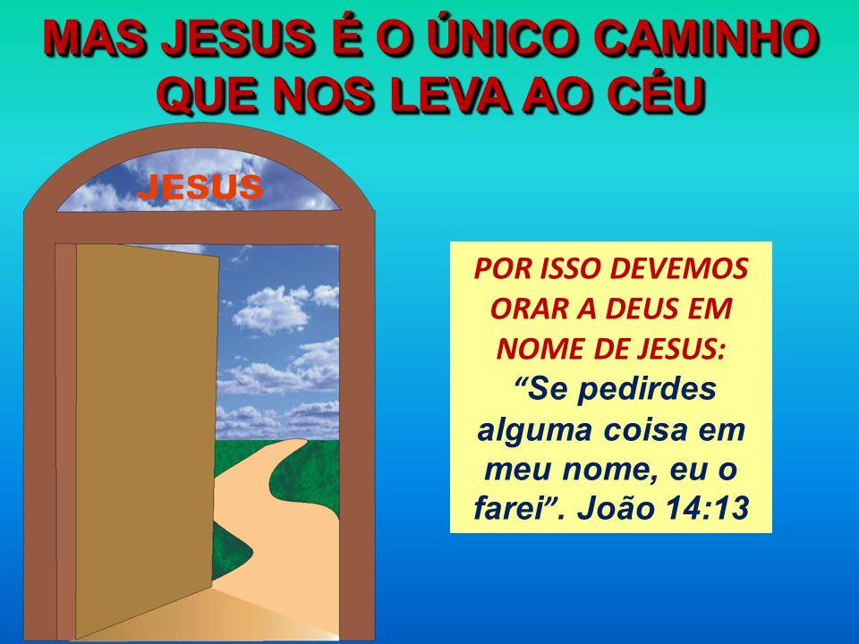 MAS JESUS É O ÚNICO CAMINHO QUE NOS LEVA AO CÉU