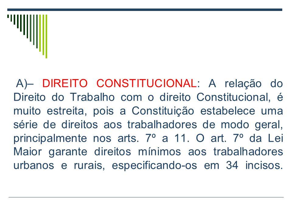A)– DIREITO CONSTITUCIONAL: A relação do Direito do Trabalho com o direito Constitucional, é muito estreita, pois a Constituição estabelece uma série de direitos aos trabalhadores de modo geral, principalmente nos arts.