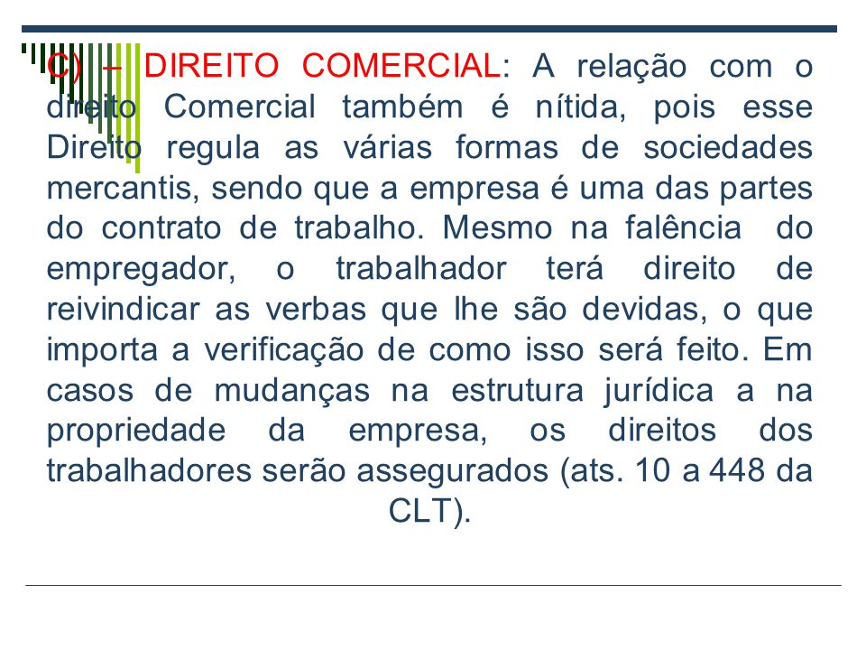 C) – DIREITO COMERCIAL: A relação com o direito Comercial também é nítida, pois esse Direito regula as várias formas de sociedades mercantis, sendo que a empresa é uma das partes do contrato de trabalho.