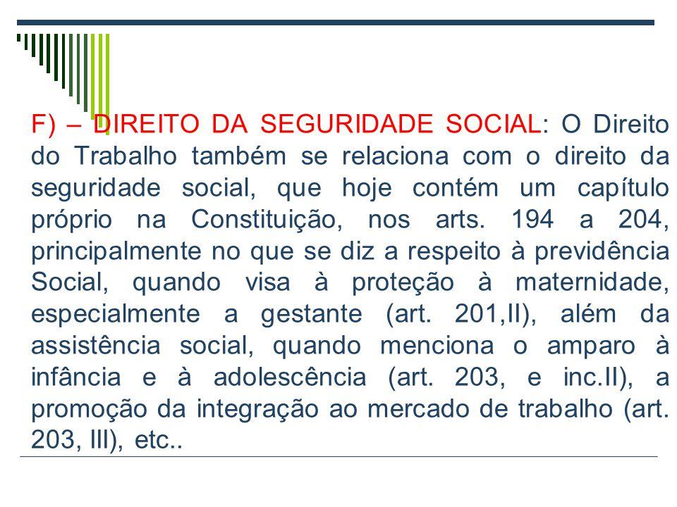 F) – DIREITO DA SEGURIDADE SOCIAL: O Direito do Trabalho também se relaciona com o direito da seguridade social, que hoje contém um capítulo próprio na Constituição, nos arts.