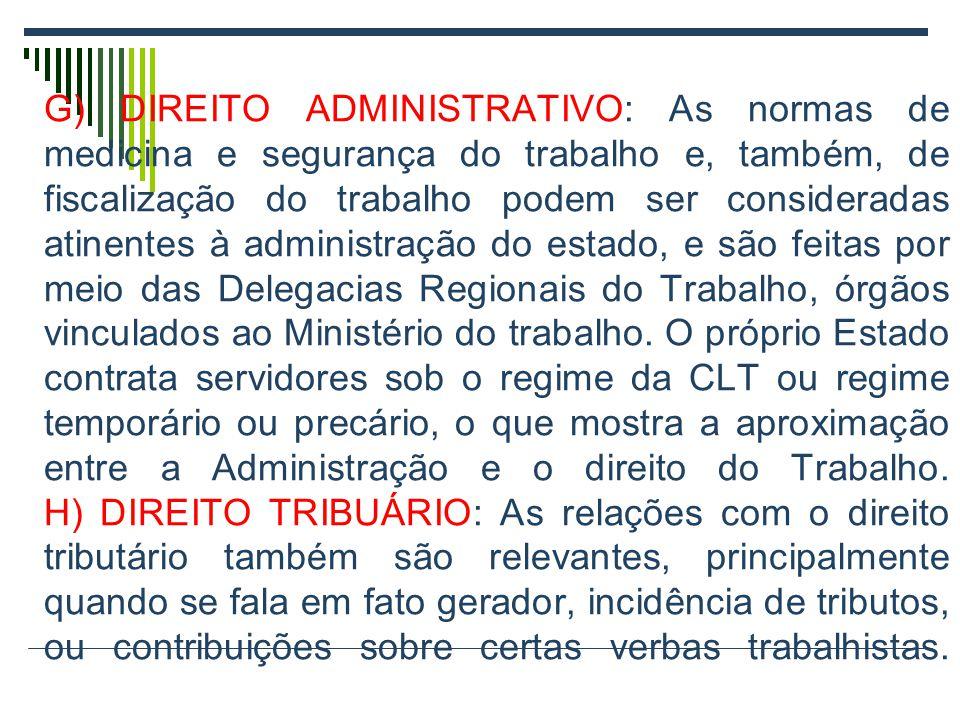 G) DIREITO ADMINISTRATIVO: As normas de medicina e segurança do trabalho e, também, de fiscalização do trabalho podem ser consideradas atinentes à administração do estado, e são feitas por meio das Delegacias Regionais do Trabalho, órgãos vinculados ao Ministério do trabalho.