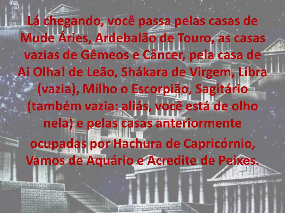 Lá chegando, você passa pelas casas de Mude Áries, Ardebalão de Touro, as casas vazias de Gêmeos e Câncer, pela casa de Ai Olha.