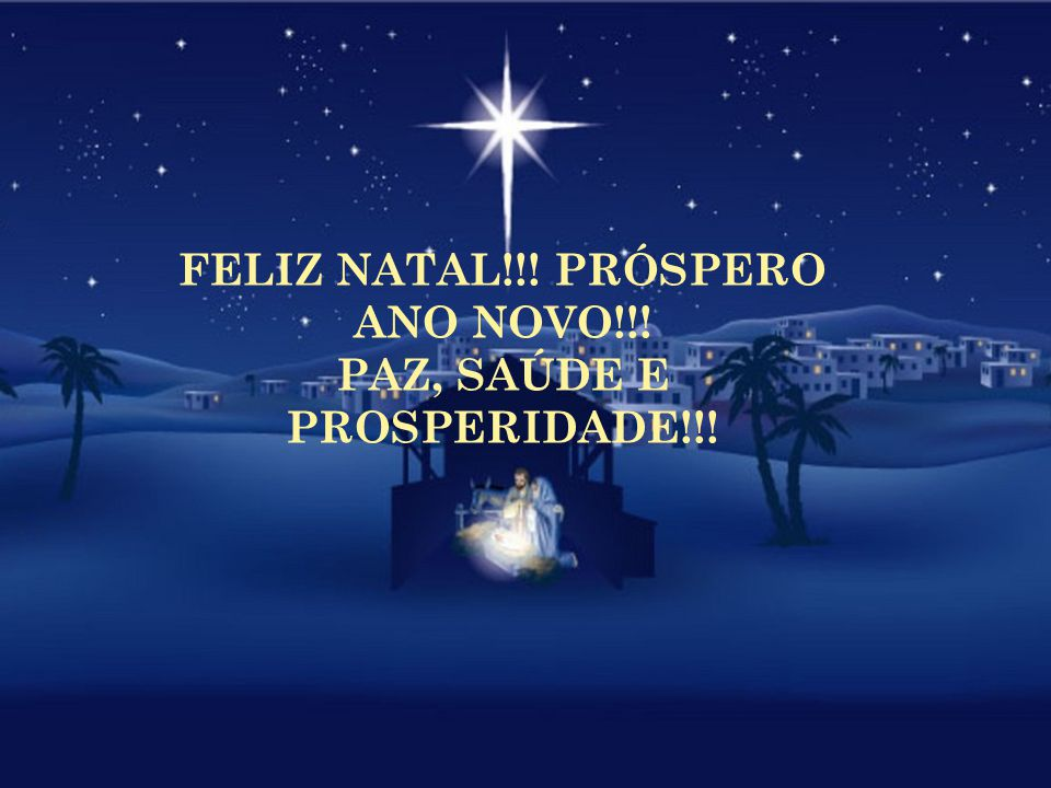 FELIZ NATAL!!! PRÓSPERO ANO NOVO!!! PAZ, SAÚDE E PROSPERIDADE!!!