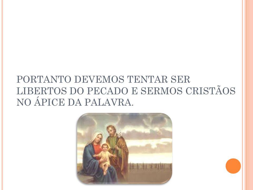 PORTANTO DEVEMOS TENTAR SER LIBERTOS DO PECADO E SERMOS CRISTÃOS NO ÁPICE DA PALAVRA.