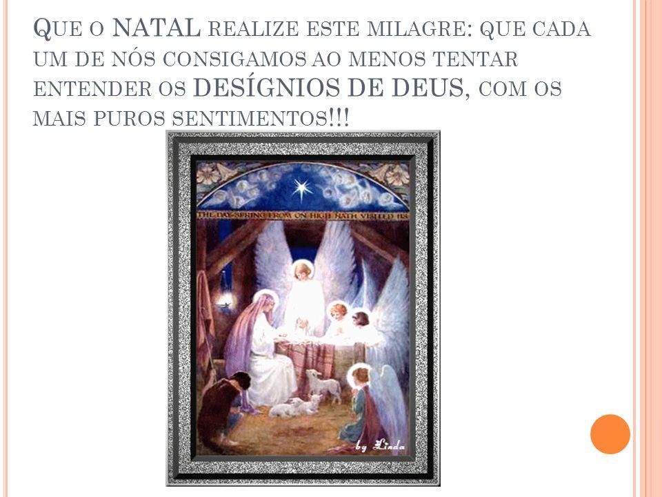 Que o NATAL realize este milagre: que cada um de nós consigamos ao menos tentar entender os DESÍGNIOS DE DEUS, com os mais puros sentimentos!!!