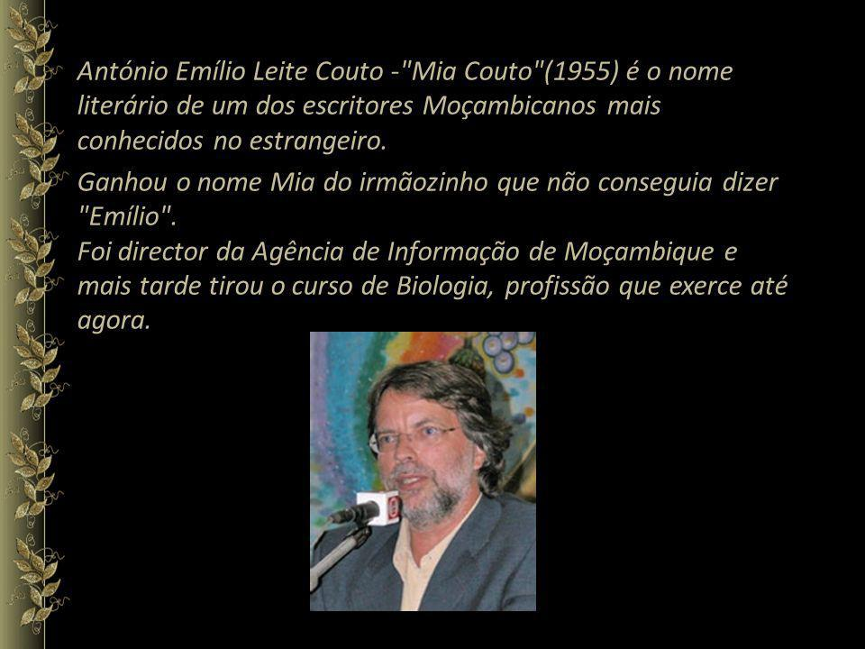 António Emílio Leite Couto - Mia Couto (1955) é o nome literário de um dos escritores Moçambicanos mais conhecidos no estrangeiro.