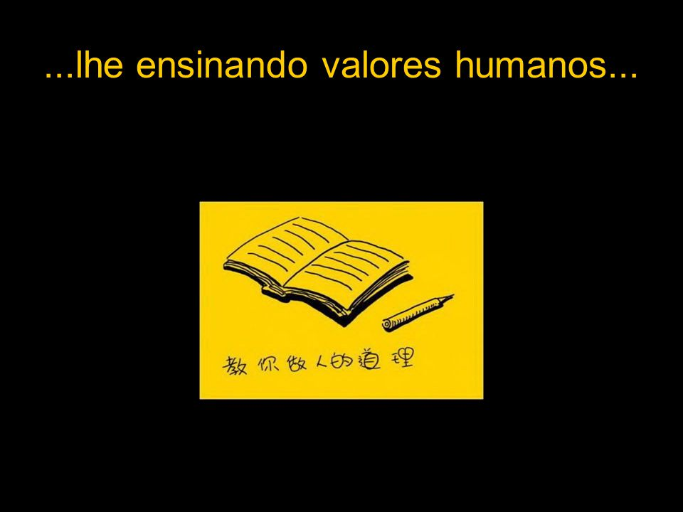 ...lhe ensinando valores humanos...