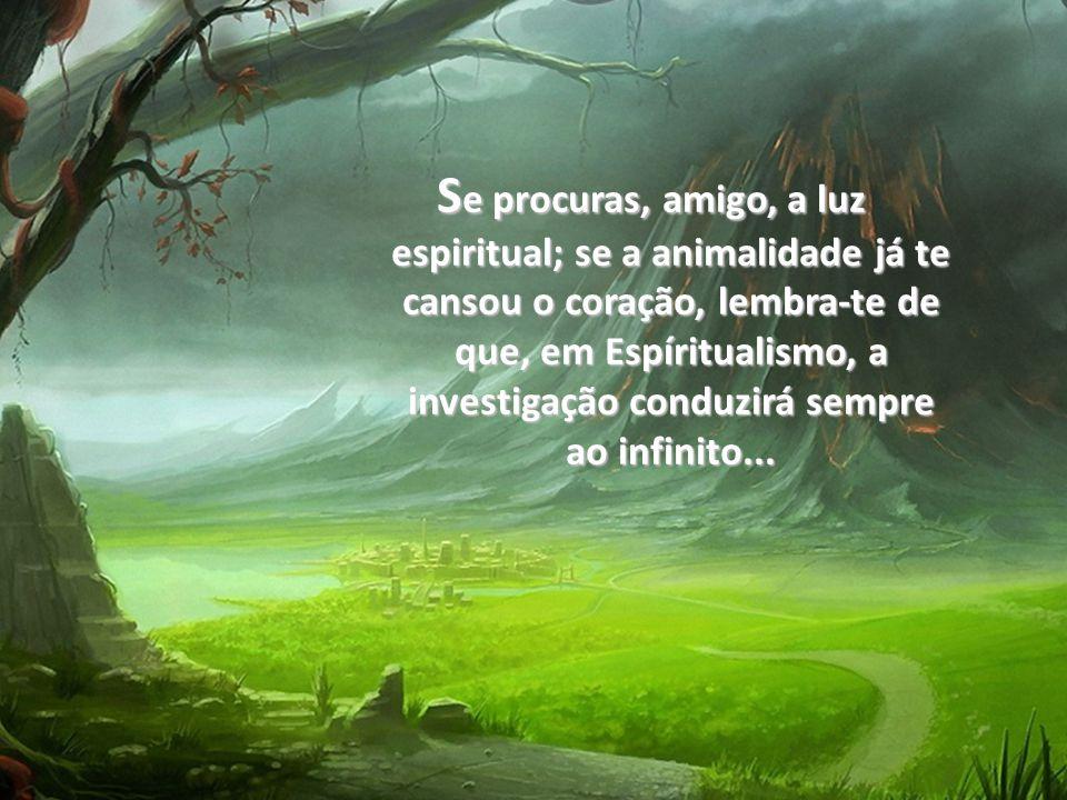 Se procuras, amigo, a luz espiritual; se a animalidade já te cansou o coração, lembra-te de que, em Espíritualismo, a investigação conduzirá sempre ao infinito...
