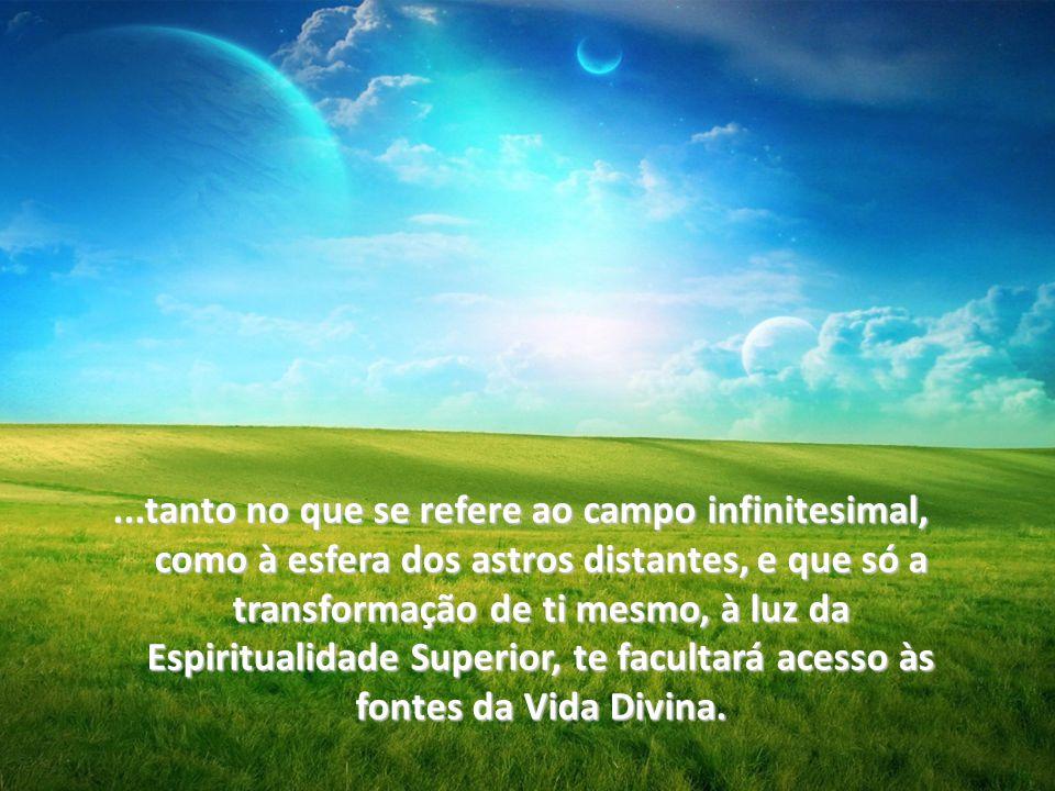 ...tanto no que se refere ao campo infinitesimal, como à esfera dos astros distantes, e que só a transformação de ti mesmo, à luz da Espiritualidade Superior, te facultará acesso às fontes da Vida Divina.