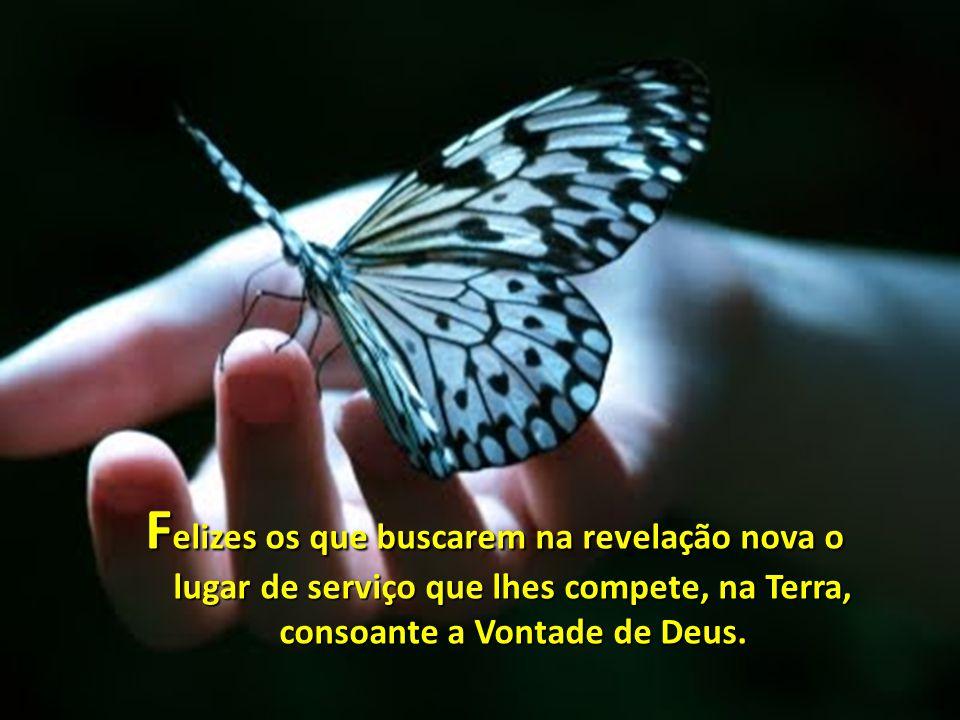 Felizes os que buscarem na revelação nova o lugar de serviço que lhes compete, na Terra, consoante a Vontade de Deus.
