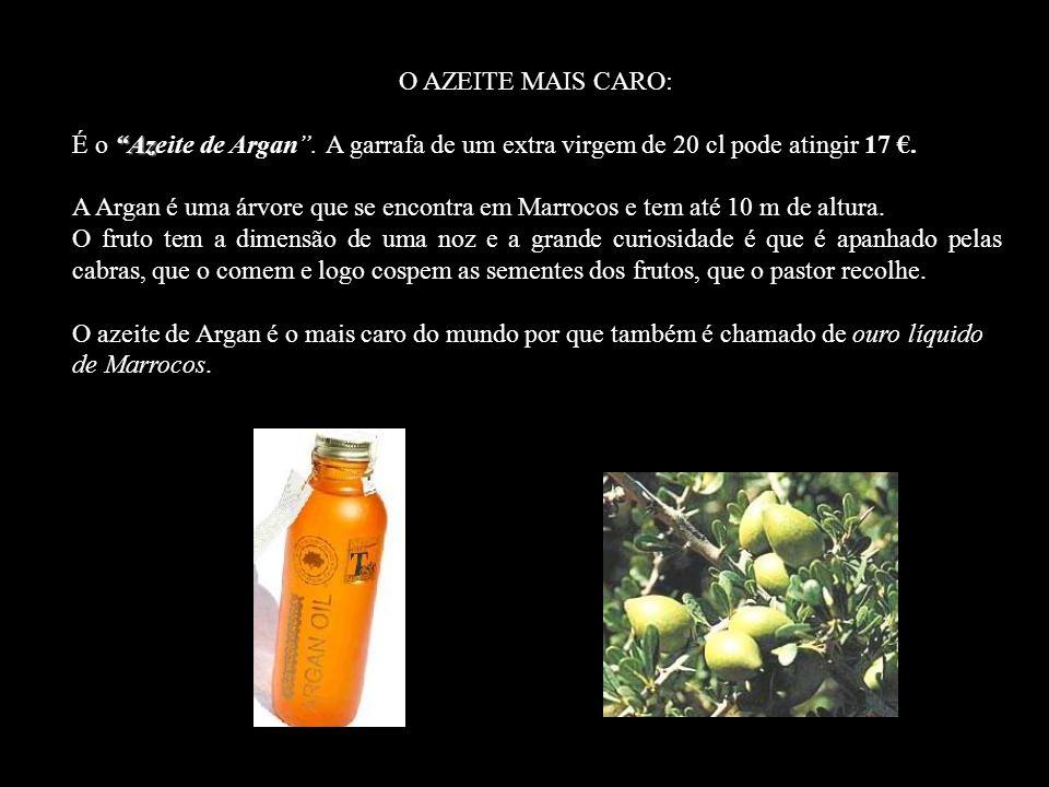 O AZEITE MAIS CARO: É o Azeite de Argan . A garrafa de um extra virgem de 20 cl pode atingir 17 €.