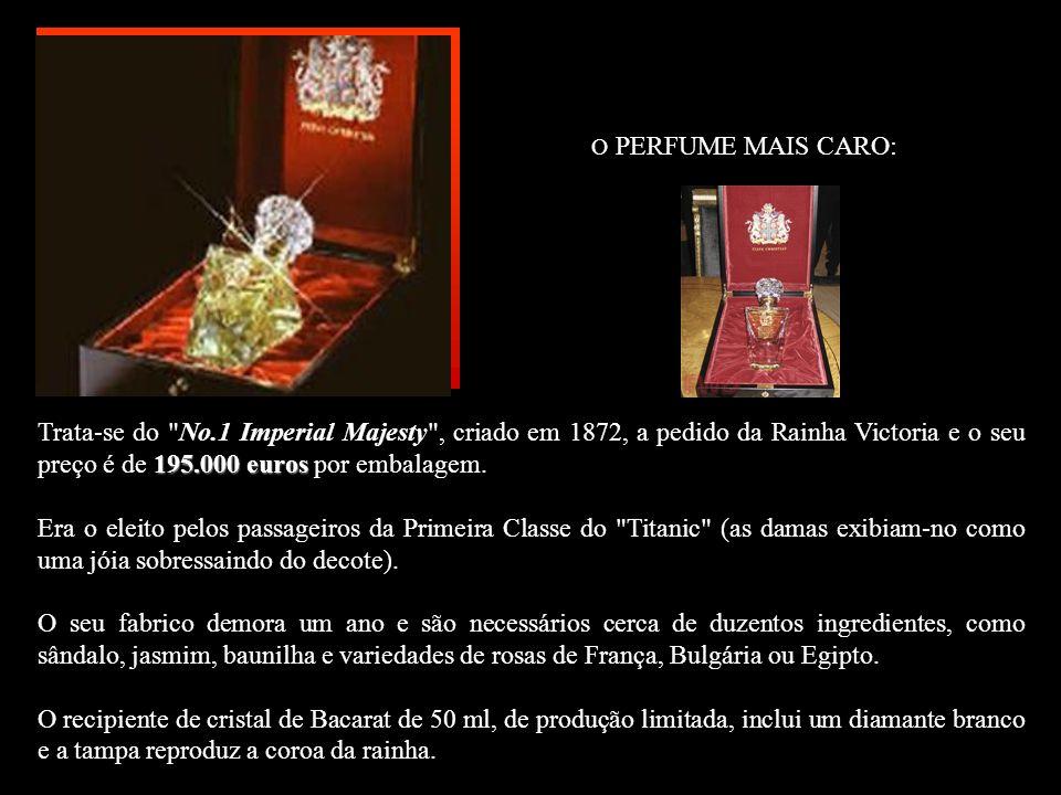 O PERFUME MAIS CARO: Trata-se do No.1 Imperial Majesty , criado em 1872, a pedido da Rainha Victoria e o seu preço é de 195.000 euros por embalagem.
