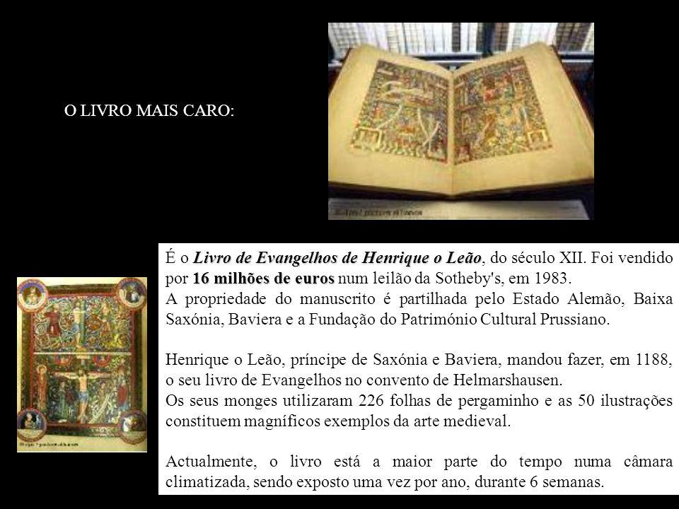 O LIVRO MAIS CARO: É o Livro de Evangelhos de Henrique o Leão, do século XII. Foi vendido por 16 milhões de euros num leilão da Sotheby s, em 1983.
