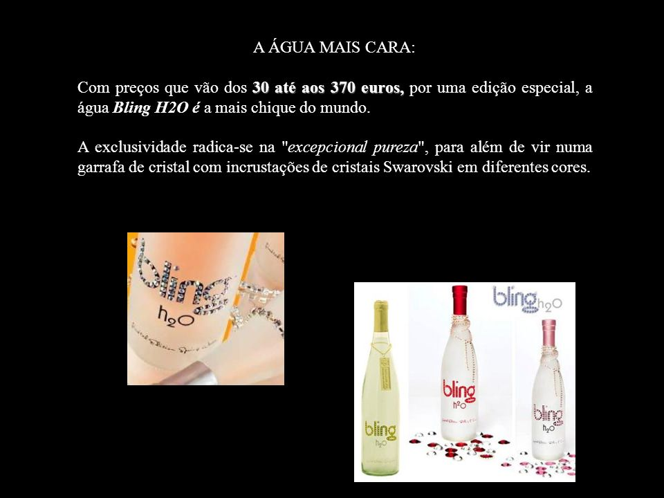 A ÁGUA MAIS CARA: Com preços que vão dos 30 até aos 370 euros, por uma edição especial, a água Bling H2O é a mais chique do mundo.