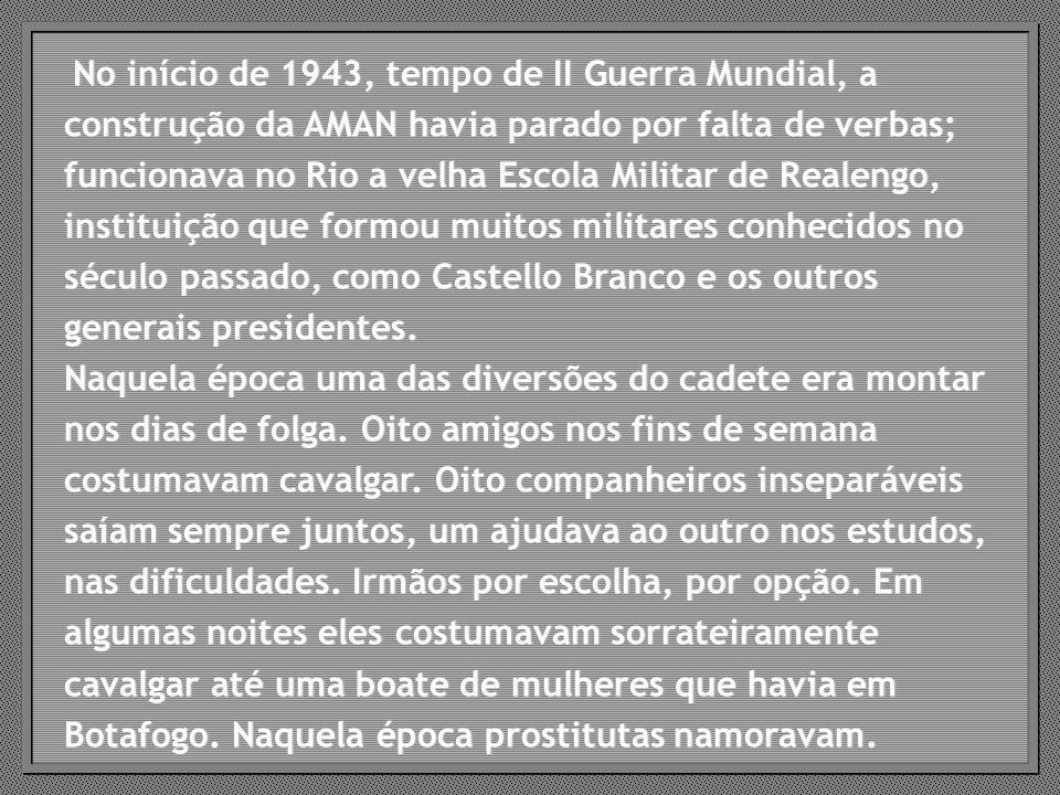No início de 1943, tempo de II Guerra Mundial, a construção da AMAN havia parado por falta de verbas; funcionava no Rio a velha Escola Militar de Realengo, instituição que formou muitos militares conhecidos no século passado, como Castello Branco e os outros generais presidentes.