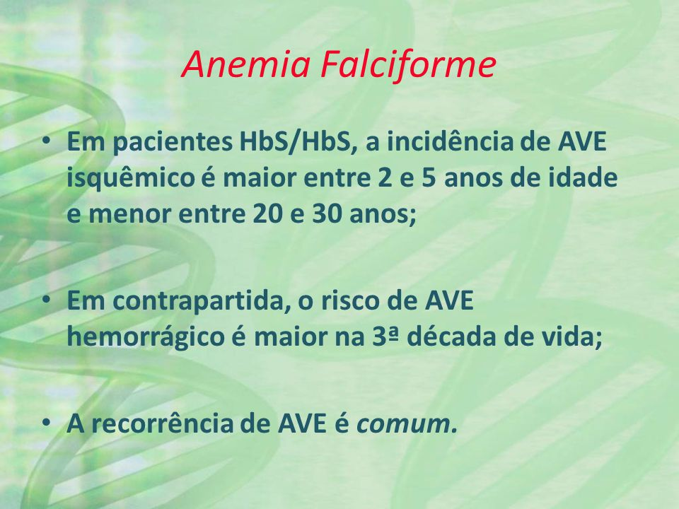 Anemia Falciforme Em pacientes HbS/HbS, a incidência de AVE isquêmico é maior entre 2 e 5 anos de idade e menor entre 20 e 30 anos;