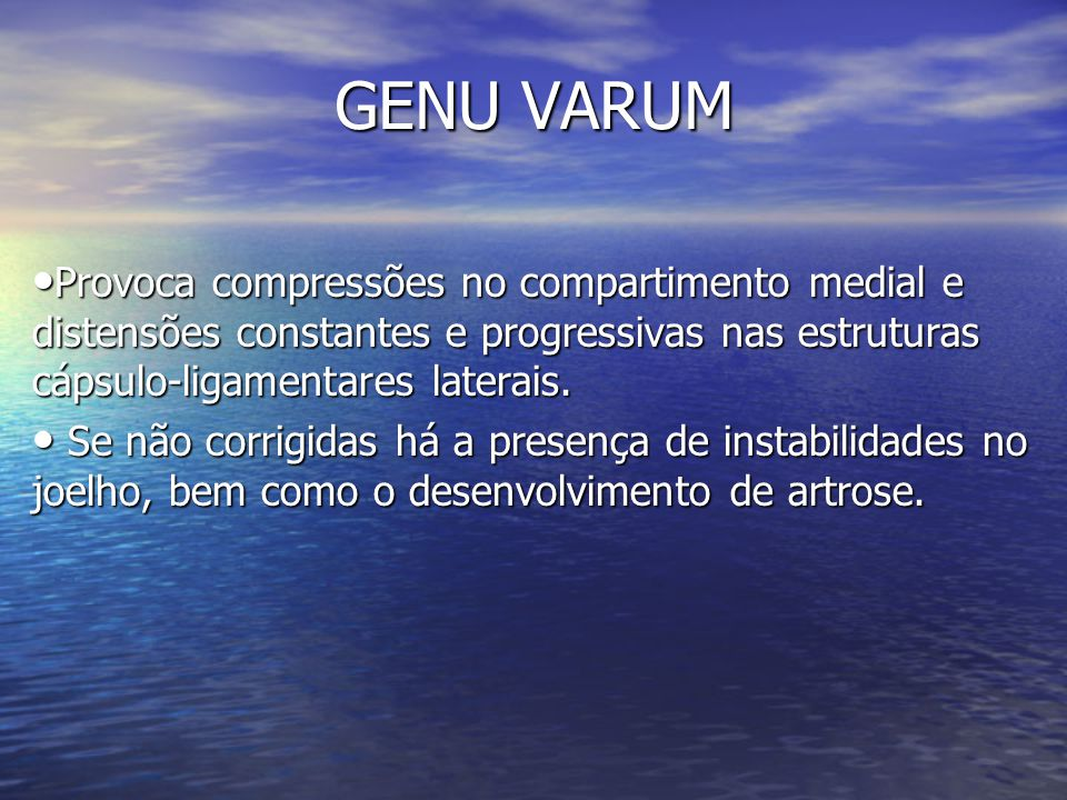 GENU VARUM Provoca compressões no compartimento medial e distensões constantes e progressivas nas estruturas cápsulo-ligamentares laterais.