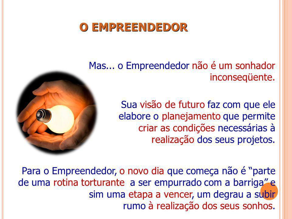 O EMPREENDEDOR Mas... o Empreendedor não é um sonhador inconseqüente.