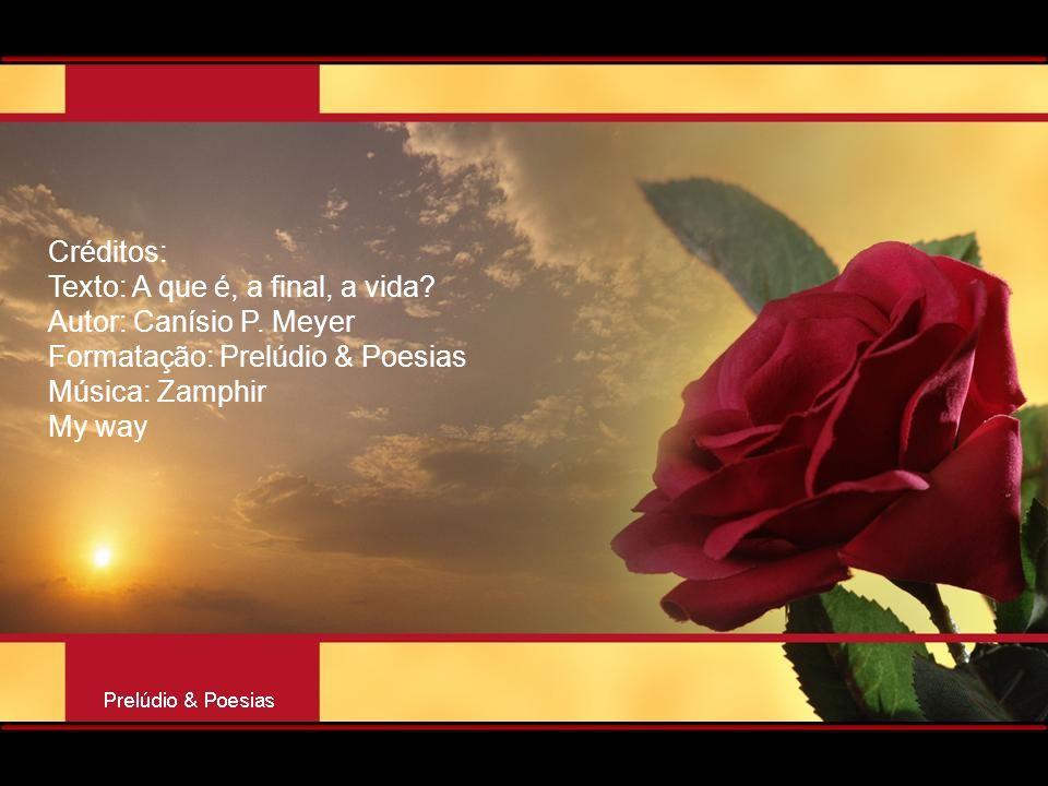 Créditos: Texto: A que é, a final, a vida Autor: Canísio P. Meyer. Formatação: Prelúdio & Poesias.