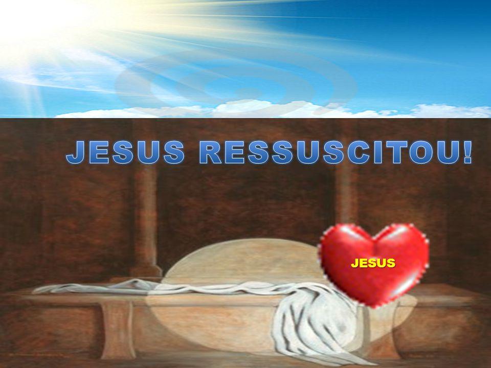 JESUS RESSUSCITOU! JESUS