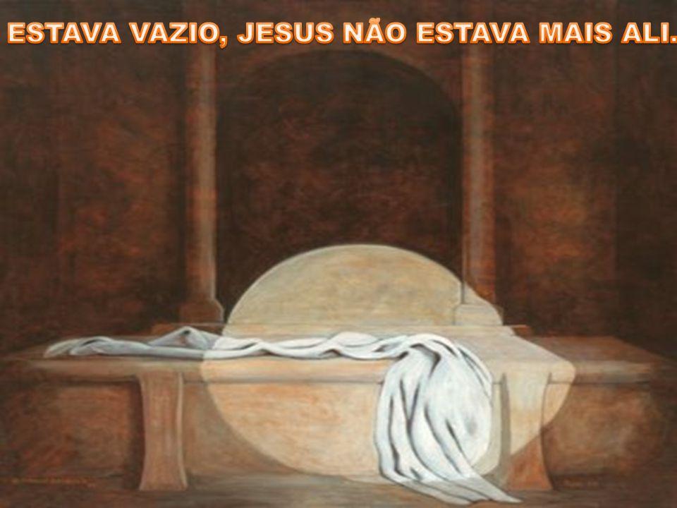 ESTAVA VAZIO, JESUS NÃO ESTAVA MAIS ALI.