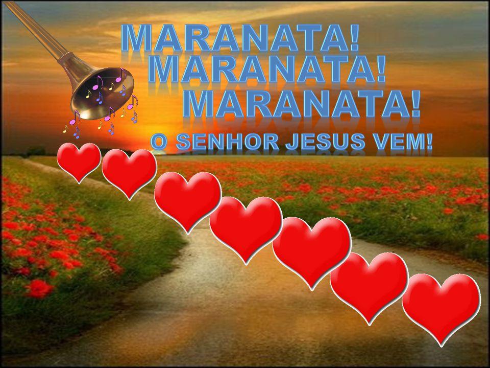 MARANATA! MARANATA! MARANATA! O SENHOR JESUS VEM!