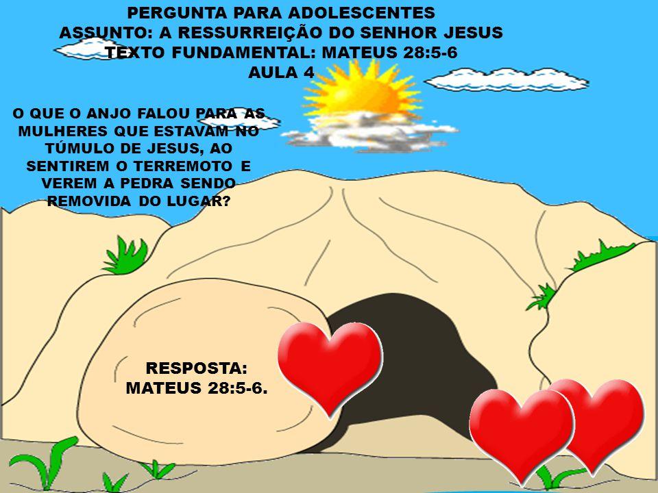 PERGUNTA PARA ADOLESCENTES ASSUNTO: A RESSURREIÇÃO DO SENHOR JESUS TEXTO FUNDAMENTAL: MATEUS 28:5-6