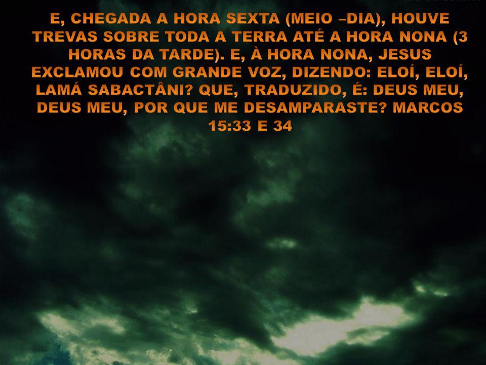 E, CHEGADA A HORA SEXTA (MEIO –DIA), HOUVE TREVAS SOBRE TODA A TERRA ATÉ A HORA NONA (3 HORAS DA TARDE).