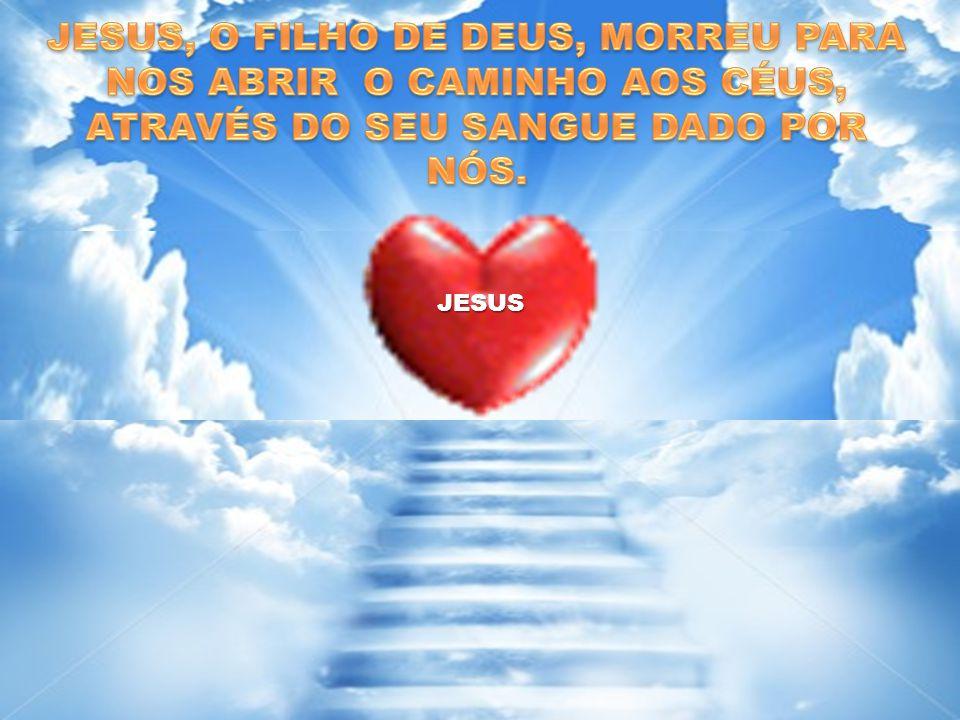 JESUS, O FILHO DE DEUS, MORREU PARA NOS ABRIR O CAMINHO AOS CÉUS, ATRAVÉS DO SEU SANGUE DADO POR NÓS.