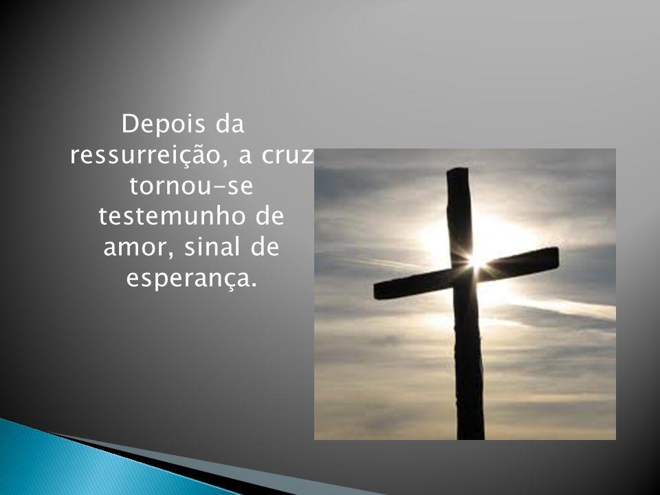 Depois da ressurreição, a cruz tornou-se testemunho de amor, sinal de esperança.