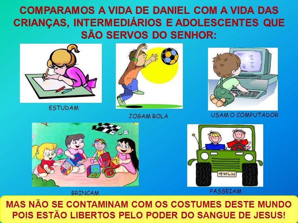COMPARAMOS A VIDA DE DANIEL COM A VIDA DAS CRIANÇAS, INTERMEDIÁRIOS E ADOLESCENTES QUE SÃO SERVOS DO SENHOR:
