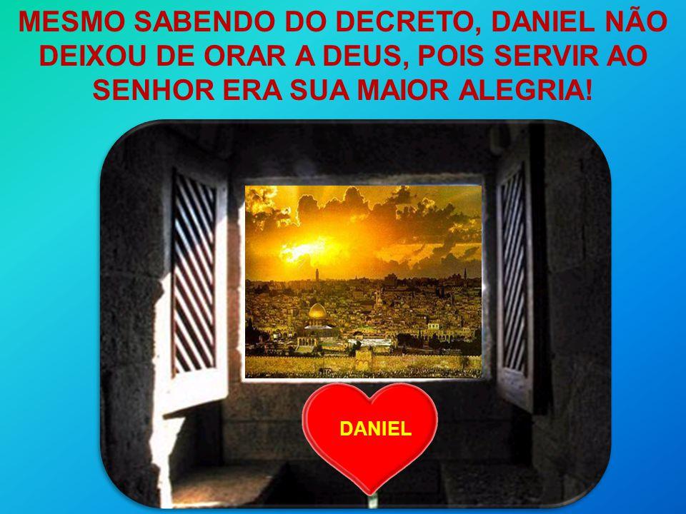 MESMO SABENDO DO DECRETO, DANIEL NÃO DEIXOU DE ORAR A DEUS, POIS SERVIR AO SENHOR ERA SUA MAIOR ALEGRIA!