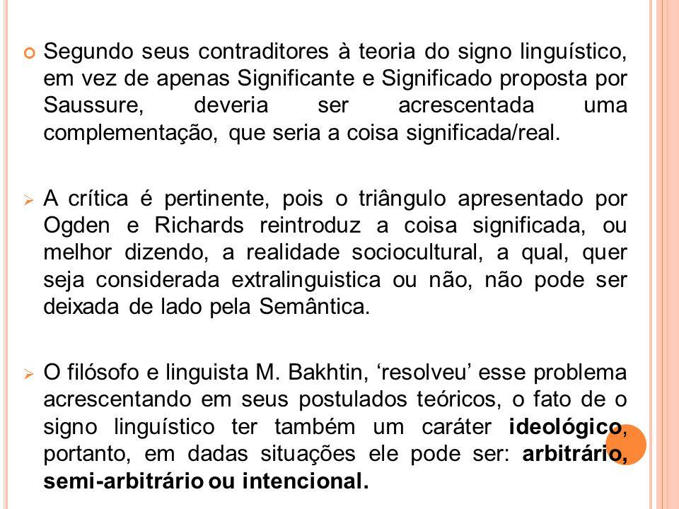 Segundo seus contraditores à teoria do signo linguístico, em vez de apenas Significante e Significado proposta por Saussure, deveria ser acrescentada uma complementação, que seria a coisa significada/real.