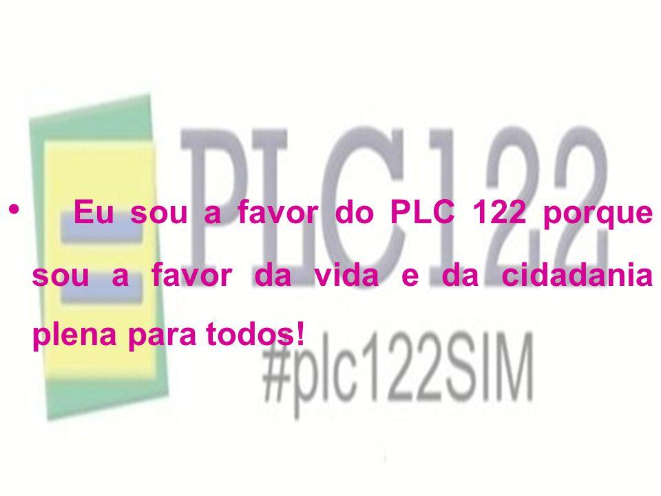 Eu sou a favor do PLC 122 porque sou a favor da vida e da cidadania plena para todos!
