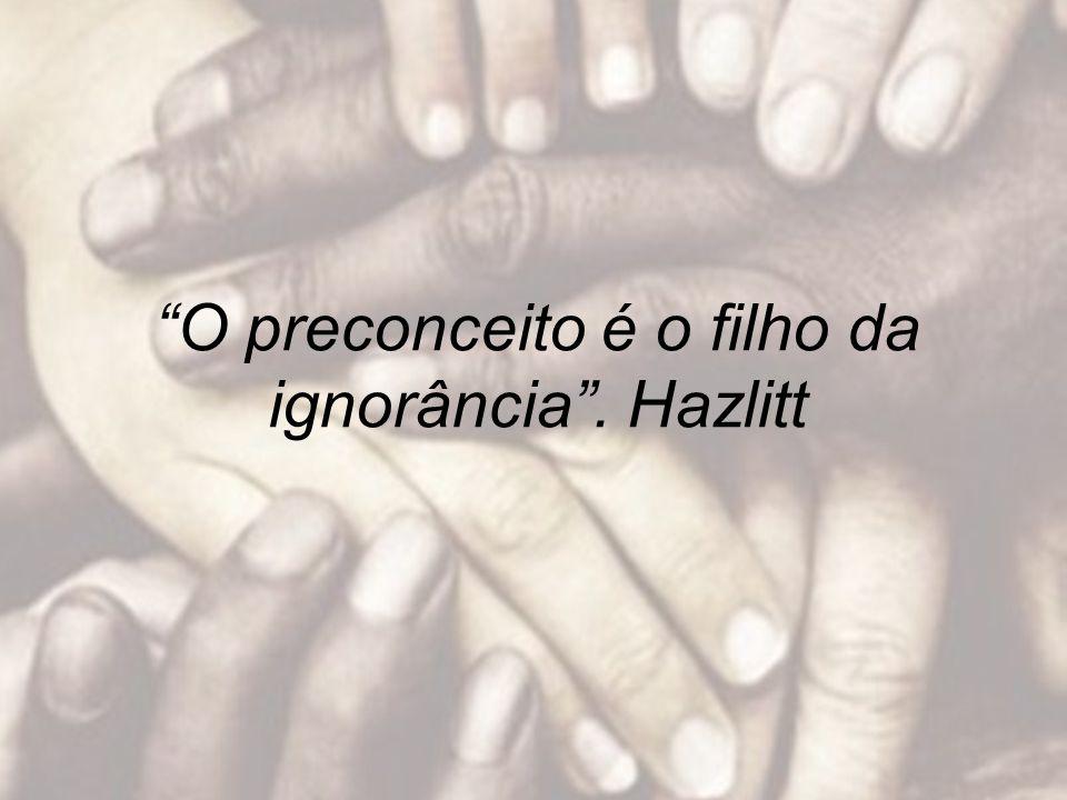 O preconceito é o filho da ignorância . Hazlitt