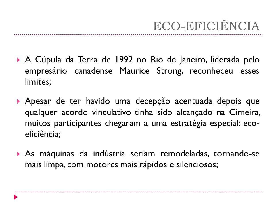ECO-EFICIÊNCIA A Cúpula da Terra de 1992 no Rio de Janeiro, liderada pelo empresário canadense Maurice Strong, reconheceu esses limites;