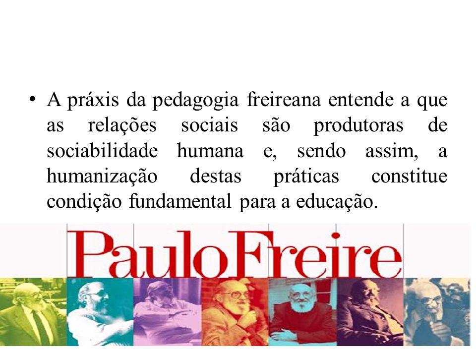 A práxis da pedagogia freireana entende a que as relações sociais são produtoras de sociabilidade humana e, sendo assim, a humanização destas práticas constitue condição fundamental para a educação.