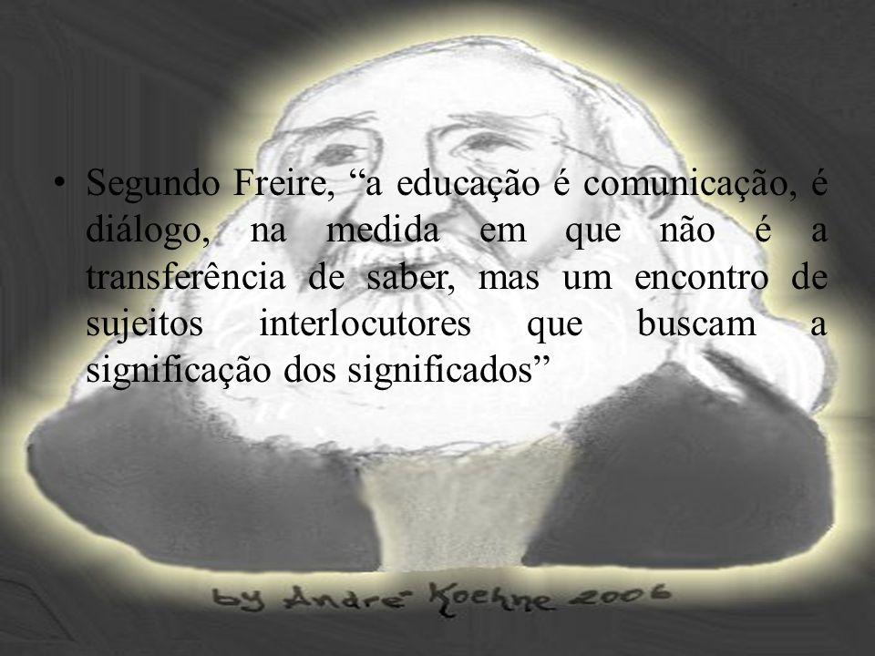 Segundo Freire, a educação é comunicação, é diálogo, na medida em que não é a transferência de saber, mas um encontro de sujeitos interlocutores que buscam a significação dos significados