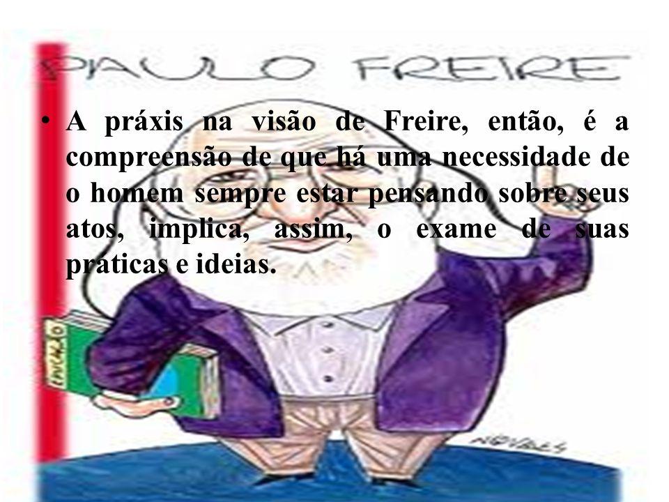 A práxis na visão de Freire, então, é a compreensão de que há uma necessidade de o homem sempre estar pensando sobre seus atos, implica, assim, o exame de suas práticas e ideias.