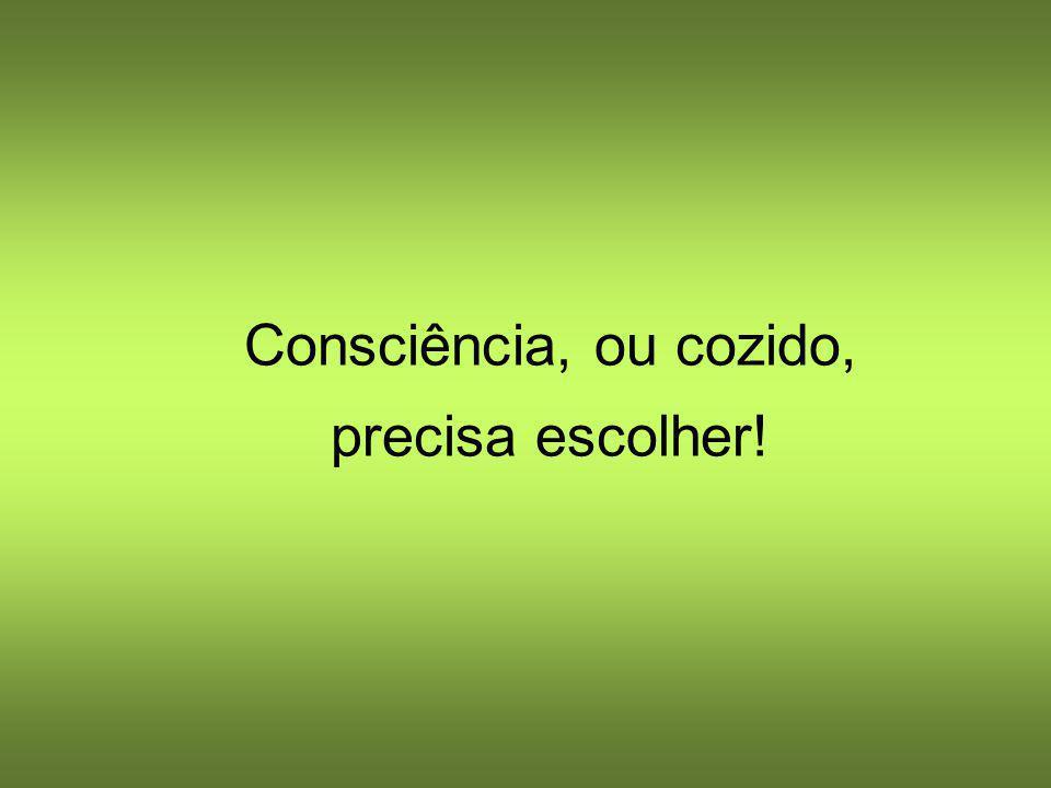 Consciência, ou cozido, precisa escolher!