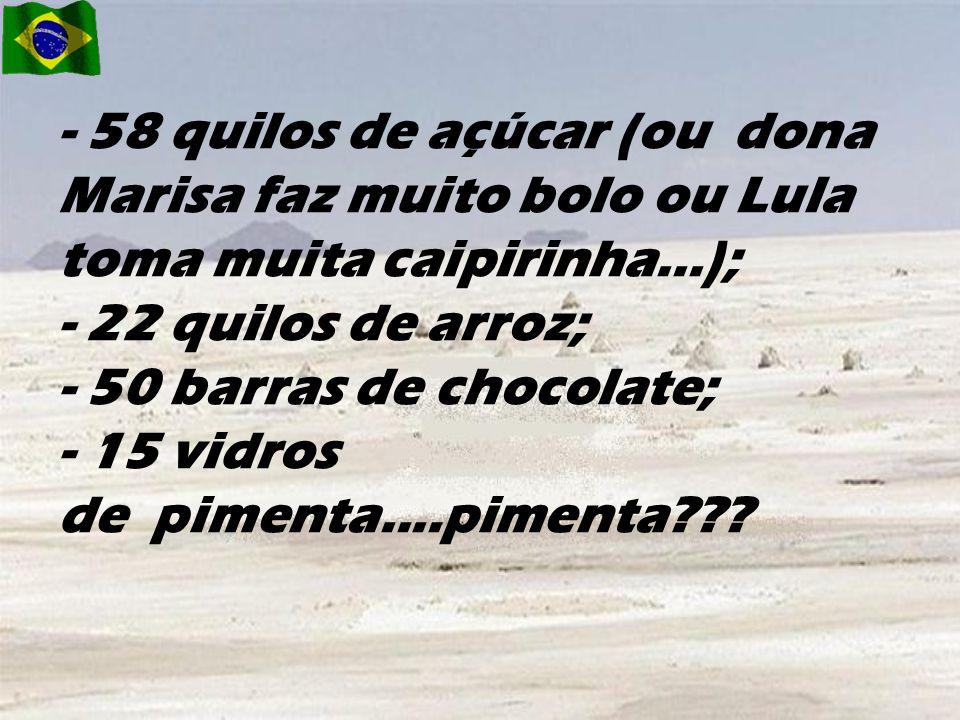 - 58 quilos de açúcar (ou dona Marisa faz muito bolo ou Lula toma muita caipirinha...); - 22 quilos de arroz; - 50 barras de chocolate; - 15 vidros de pimenta....pimenta