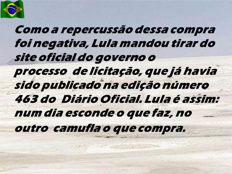 Como a repercussão dessa compra foi negativa, Lula mandou tirar do site oficial do governo o processo de licitação, que já havia sido publicado na edição número 463 do Diário Oficial.
