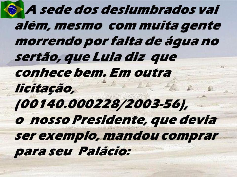 A sede dos deslumbrados vai além, mesmo com muita gente morrendo por falta de água no sertão, que Lula diz que conhece bem.