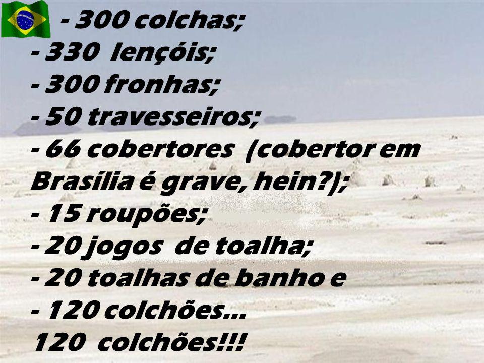 - 300 colchas; - 330 lençóis; - 300 fronhas; - 50 travesseiros; - 66 cobertores (cobertor em Brasília é grave, hein ); - 15 roupões; - 20 jogos de toalha; - 20 toalhas de banho e - 120 colchões...