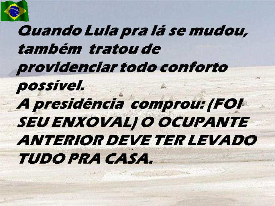Quando Lula pra lá se mudou, também tratou de providenciar todo conforto possível.