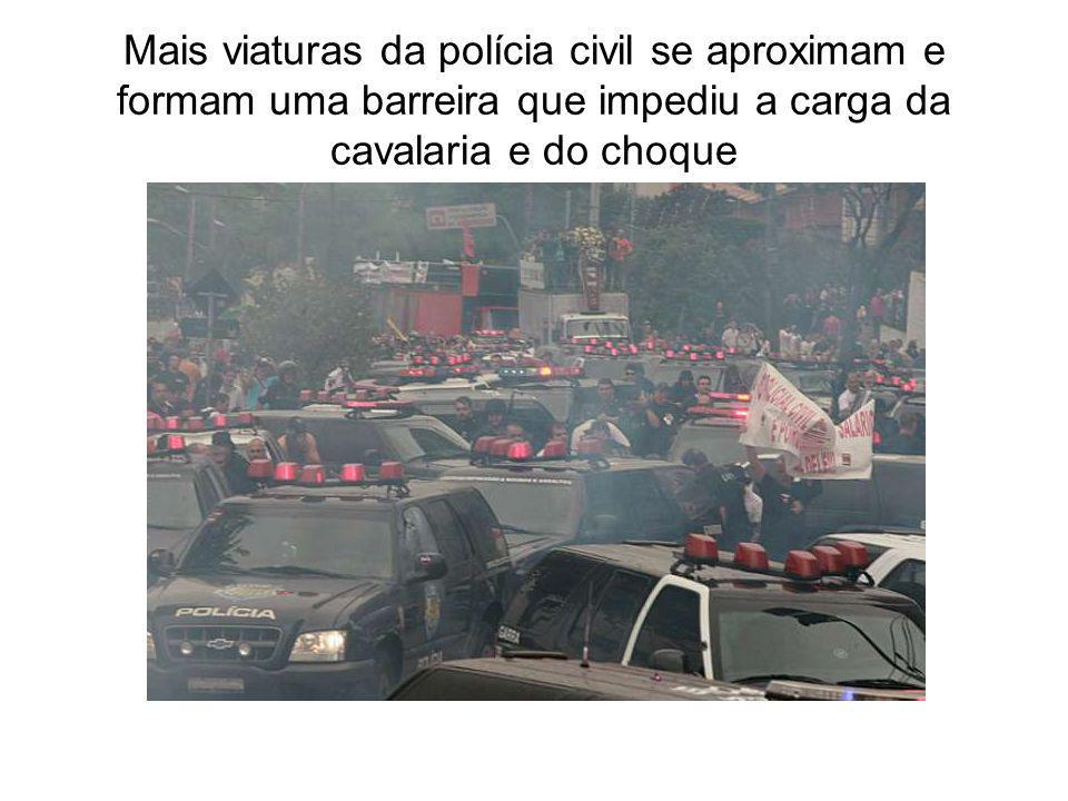 Mais viaturas da polícia civil se aproximam e formam uma barreira que impediu a carga da cavalaria e do choque