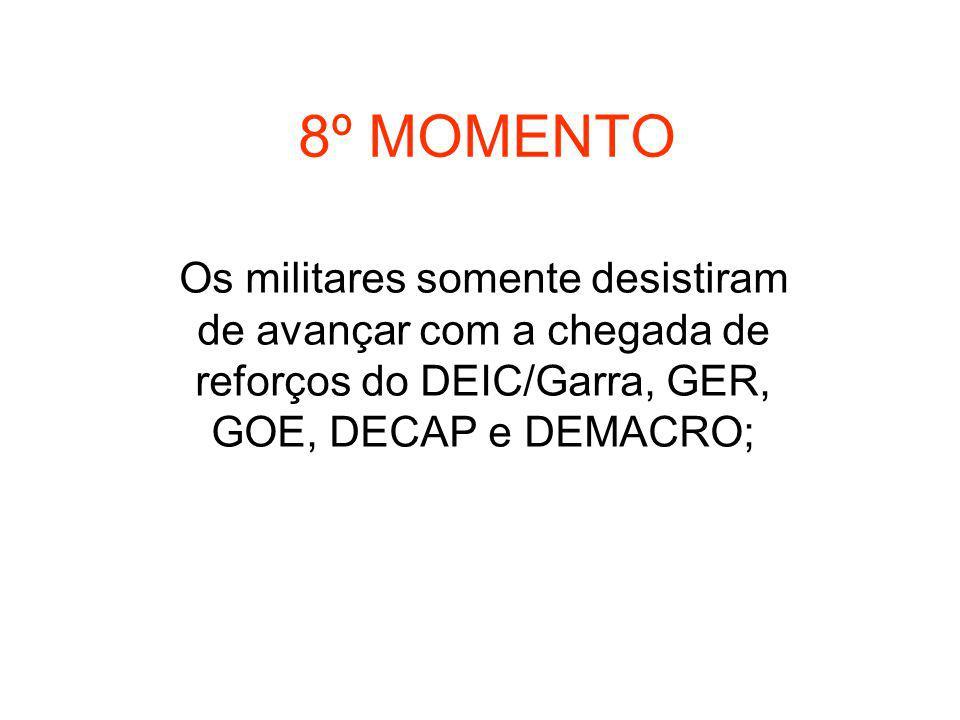 8º MOMENTO Os militares somente desistiram de avançar com a chegada de reforços do DEIC/Garra, GER, GOE, DECAP e DEMACRO;
