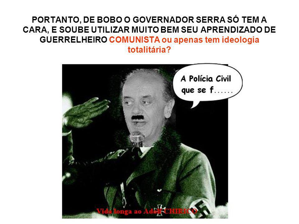 PORTANTO, DE BOBO O GOVERNADOR SERRA SÓ TEM A CARA, E SOUBE UTILIZAR MUITO BEM SEU APRENDIZADO DE GUERRELHEIRO COMUNISTA ou apenas tem ideologia totalitária
