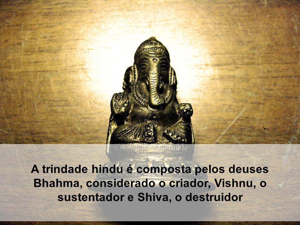 A trindade hindu é composta pelos deuses Bhahma, considerado o criador, Vishnu, o sustentador e Shiva, o destruidor