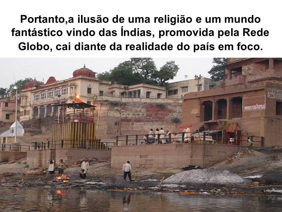 Portanto,a ilusão de uma religião e um mundo fantástico vindo das Índias, promovida pela Rede Globo, cai diante da realidade do país em foco.